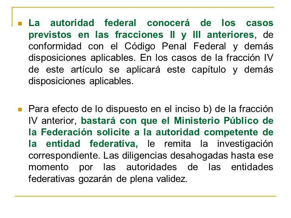 La autoridad federal conocerá de los casos previstos en las fracciones II y III anteriores, de conformidad con el Código Penal Federal y demás disposi