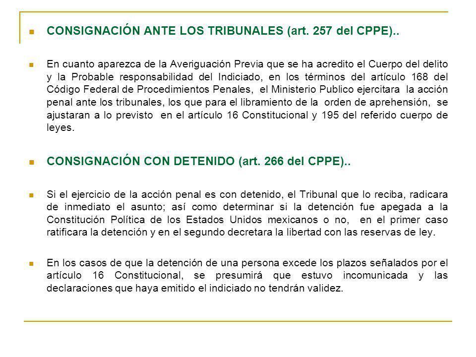 CONSIGNACIÓN ANTE LOS TRIBUNALES (art. 257 del CPPE).. En cuanto aparezca de la Averiguación Previa que se ha acredito el Cuerpo del delito y la Proba
