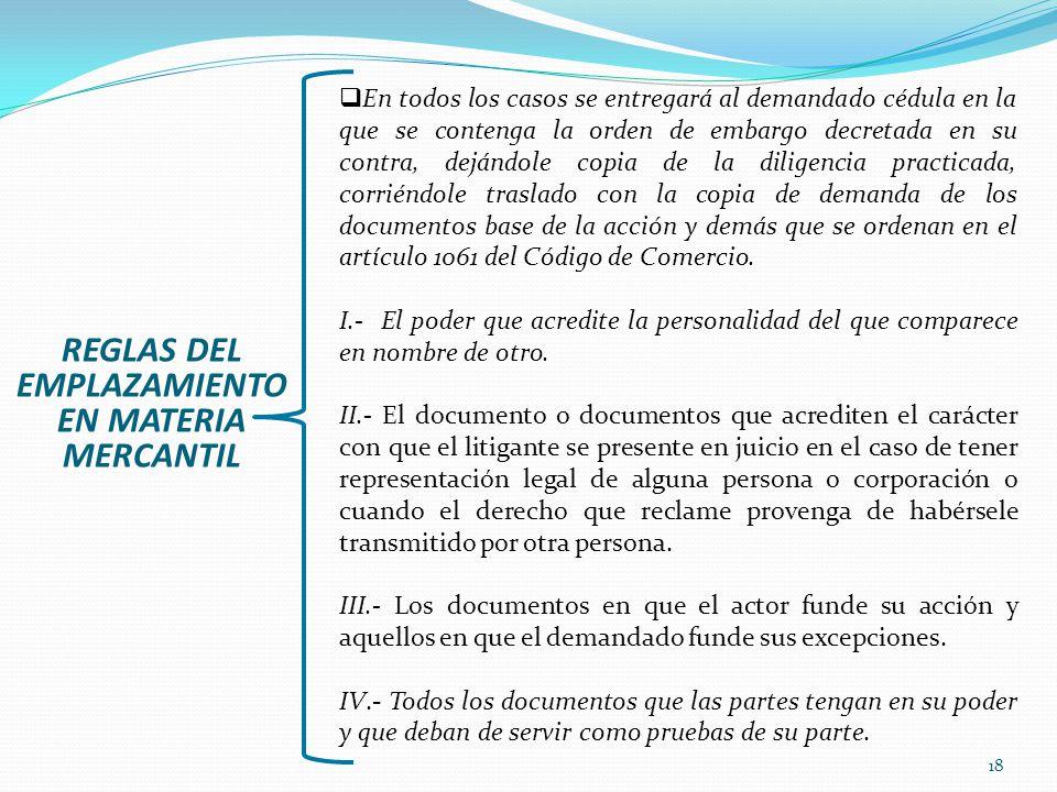 18 REGLAS DEL EMPLAZAMIENTO EN MATERIA MERCANTIL En todos los casos se entregará al demandado cédula en la que se contenga la orden de embargo decreta