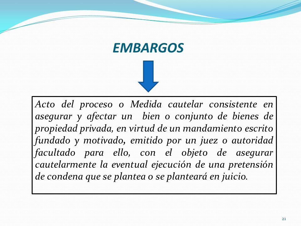 21 EMBARGOS Acto del proceso o Medida cautelar consistente en asegurar y afectar un bien o conjunto de bienes de propiedad privada, en virtud de un ma