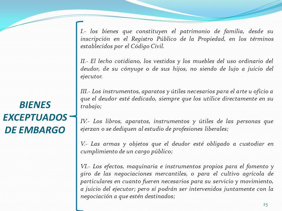 25 BIENES EXCEPTUADOS DE EMBARGO I.- los bienes que constituyen el patrimonio de familia, desde su inscripción en el Registro Público de la Propiedad,