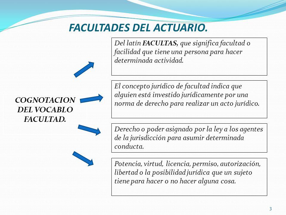 FACULTADES DEL ACTUARIO. Del latín FACULTAS, que significa facultad o facilidad que tiene una persona para hacer determinada actividad. El concepto ju