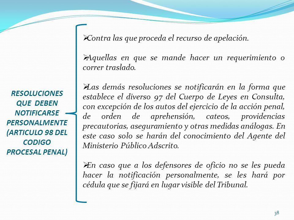 38 RESOLUCIONES QUE DEBEN NOTIFICARSE PERSONALMENTE (ARTICULO 98 DEL CODIGO PROCESAL PENAL) Contra las que proceda el recurso de apelación. Aquellas e