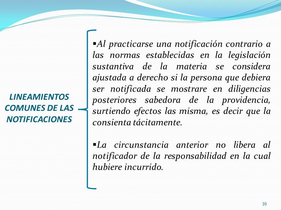 39 LINEAMIENTOS COMUNES DE LAS NOTIFICACIONES Al practicarse una notificación contrario a las normas establecidas en la legislación sustantiva de la m