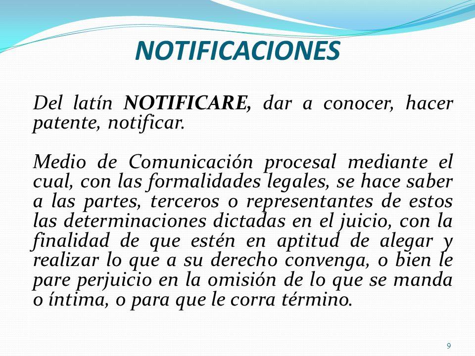 NOTIFICACIONES 9 Del latín NOTIFICARE, dar a conocer, hacer patente, notificar. Medio de Comunicación procesal mediante el cual, con las formalidades