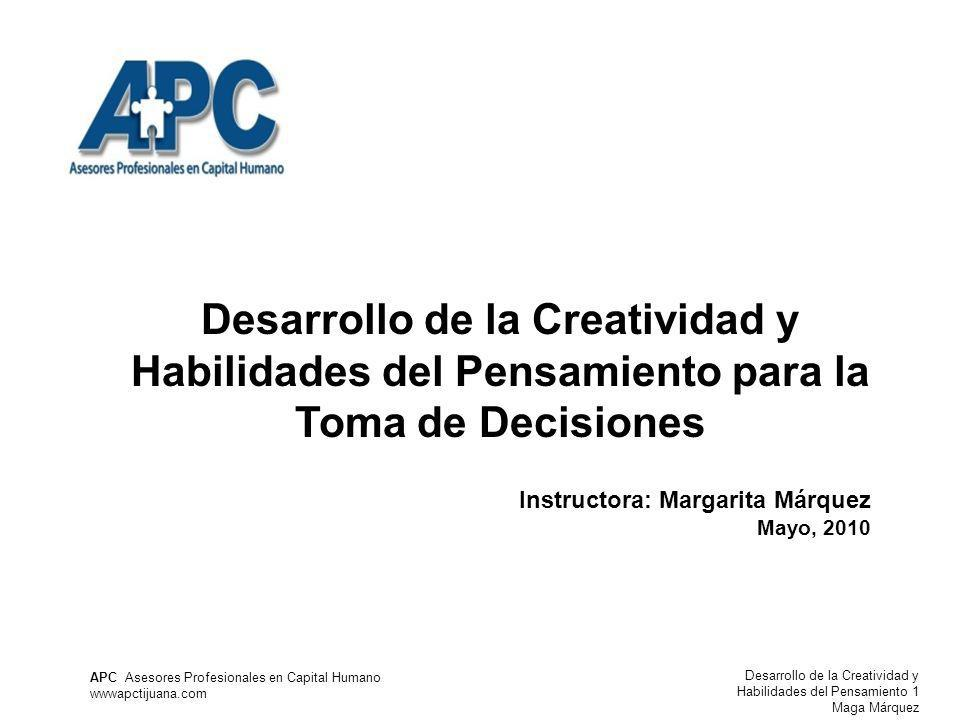 Desarrollo de la Creatividad y Habilidades del Pensamiento 1 Maga Márquez APC Asesores Profesionales en Capital Humano wwwapctijuana.com Desarrollo de la Creatividad y Habilidades del Pensamiento para la Toma de Decisiones Instructora: Margarita Márquez Mayo, 2010