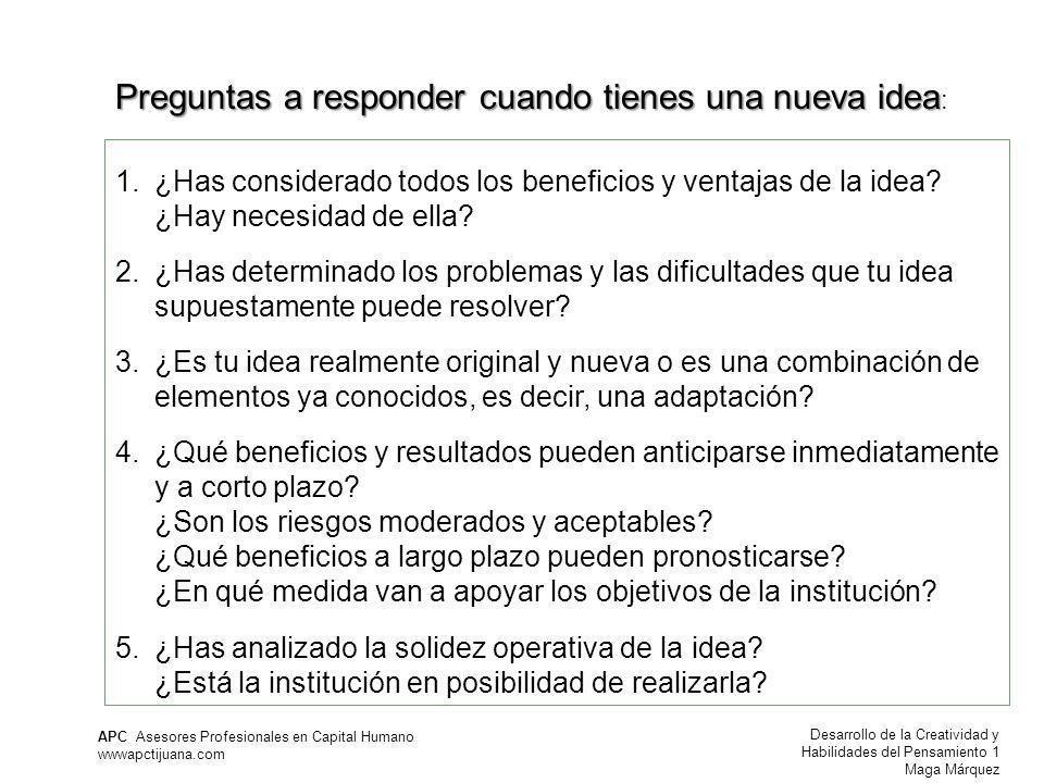 Desarrollo de la Creatividad y Habilidades del Pensamiento 1 Maga Márquez APC Asesores Profesionales en Capital Humano wwwapctijuana.com 1.¿Has considerado todos los beneficios y ventajas de la idea.