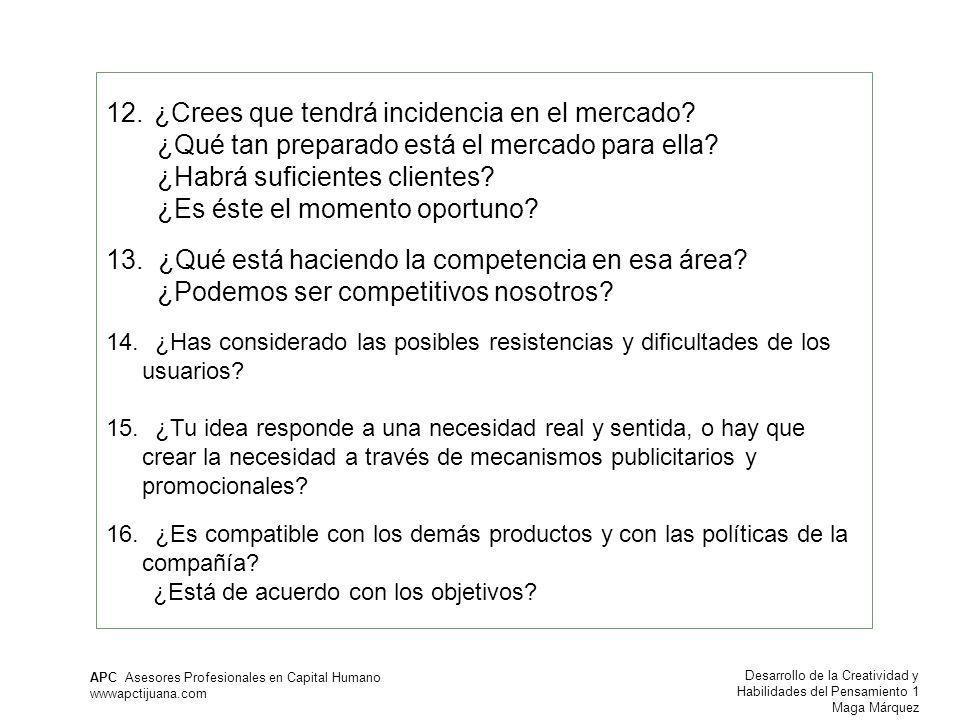 Desarrollo de la Creatividad y Habilidades del Pensamiento 1 Maga Márquez APC Asesores Profesionales en Capital Humano wwwapctijuana.com 12.¿Crees que tendrá incidencia en el mercado.