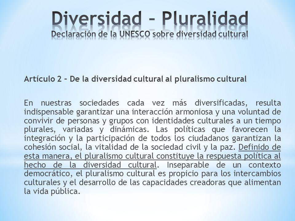 Artículo 2 – De la diversidad cultural al pluralismo cultural En nuestras sociedades cada vez más diversificadas, resulta indispensable garantizar una