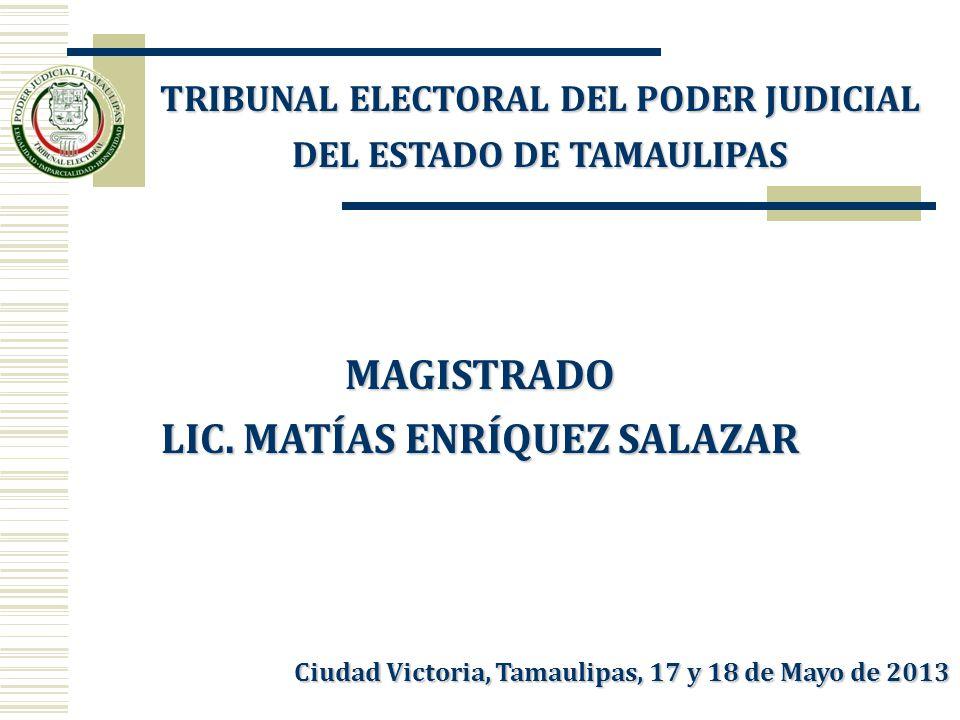 TRIBUNAL ELECTORAL DEL PODER JUDICIAL DEL ESTADO DE TAMAULIPAS MAGISTRADO LIC. MATÍAS ENRÍQUEZ SALAZAR Ciudad Victoria, Tamaulipas, 17 y 18 de Mayo de