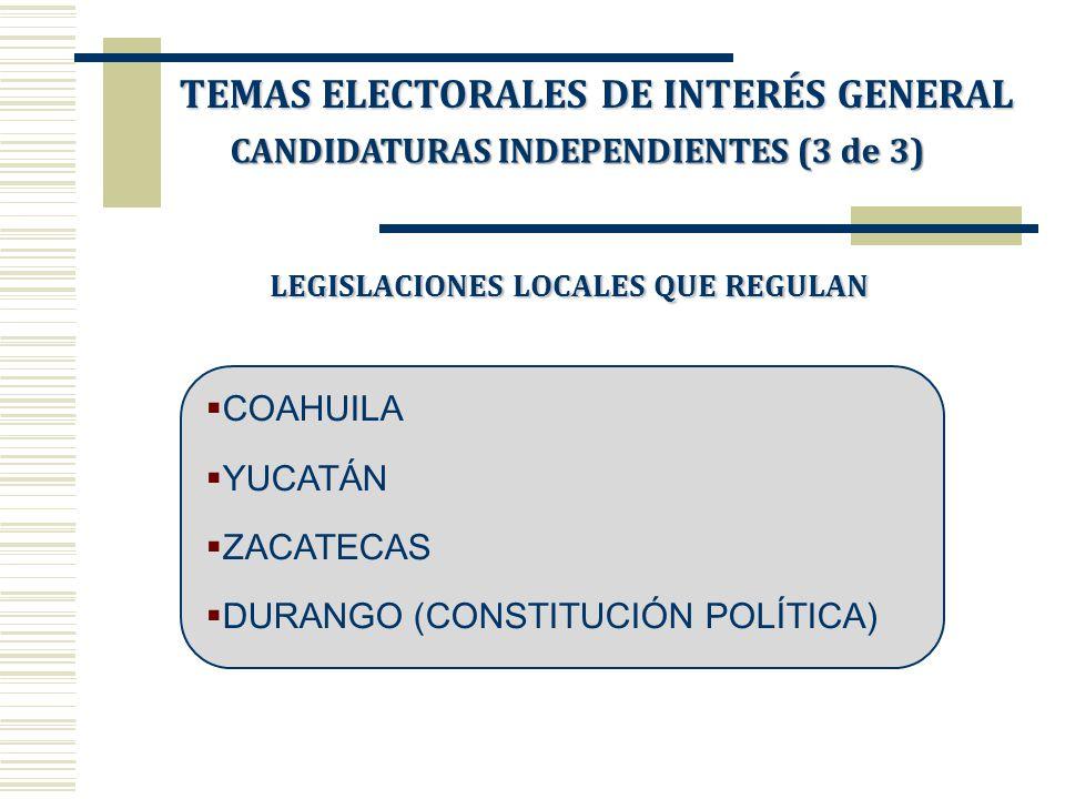 LEGISLACIONES LOCALES QUE REGULAN COAHUILA YUCATÁN ZACATECAS DURANGO (CONSTITUCIÓN POLÍTICA) TEMAS ELECTORALES DE INTERÉS GENERAL CANDIDATURAS INDEPEN