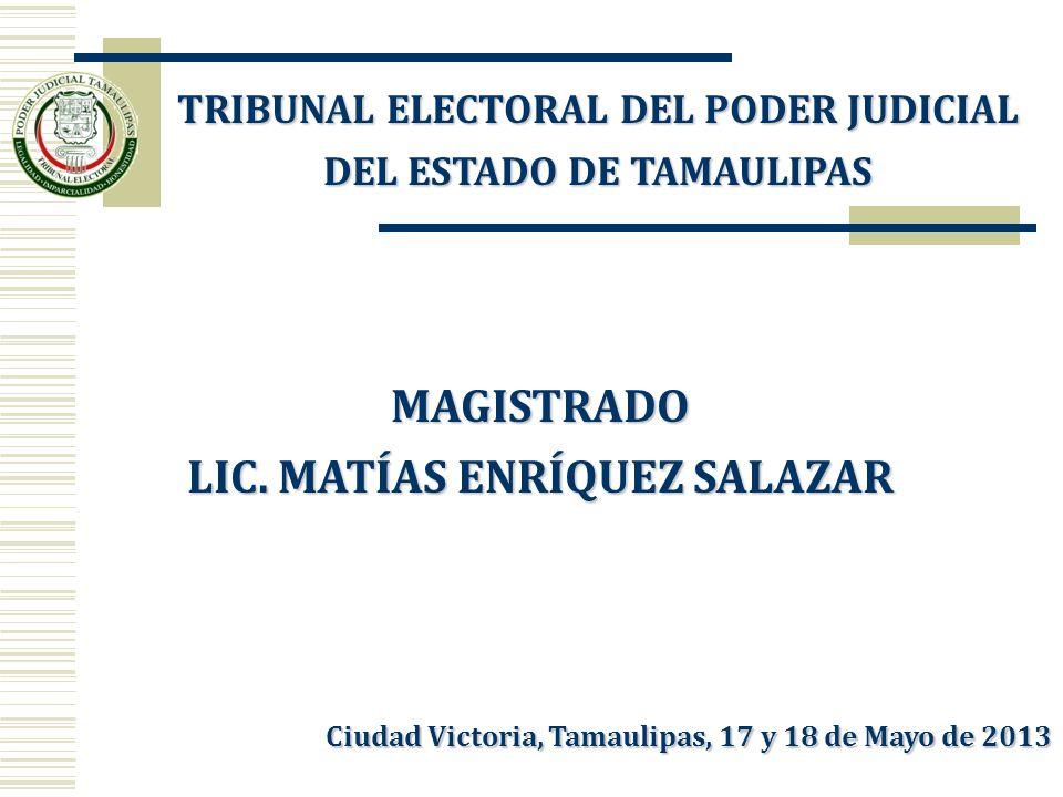 MAGISTRADO LIC. MATÍAS ENRÍQUEZ SALAZAR TRIBUNAL ELECTORAL DEL PODER JUDICIAL DEL ESTADO DE TAMAULIPAS Ciudad Victoria, Tamaulipas, 17 y 18 de Mayo de