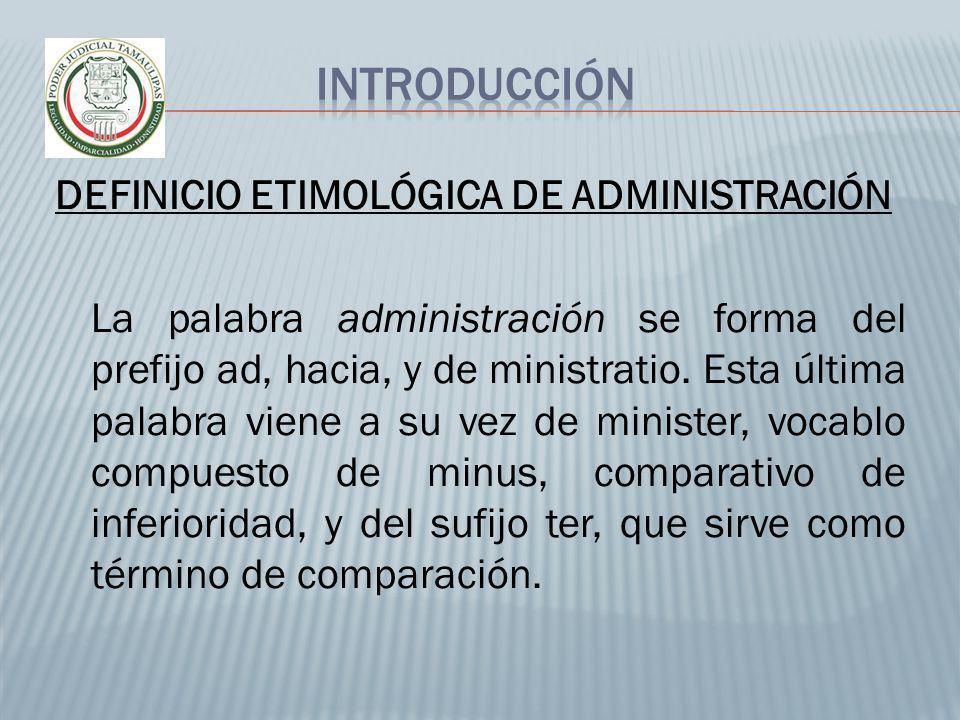 DEFINICIO ETIMOLÓGICA DE ADMINISTRACIÓN La palabra administración se forma del prefijo ad, hacia, y de ministratio. Esta última palabra viene a su vez