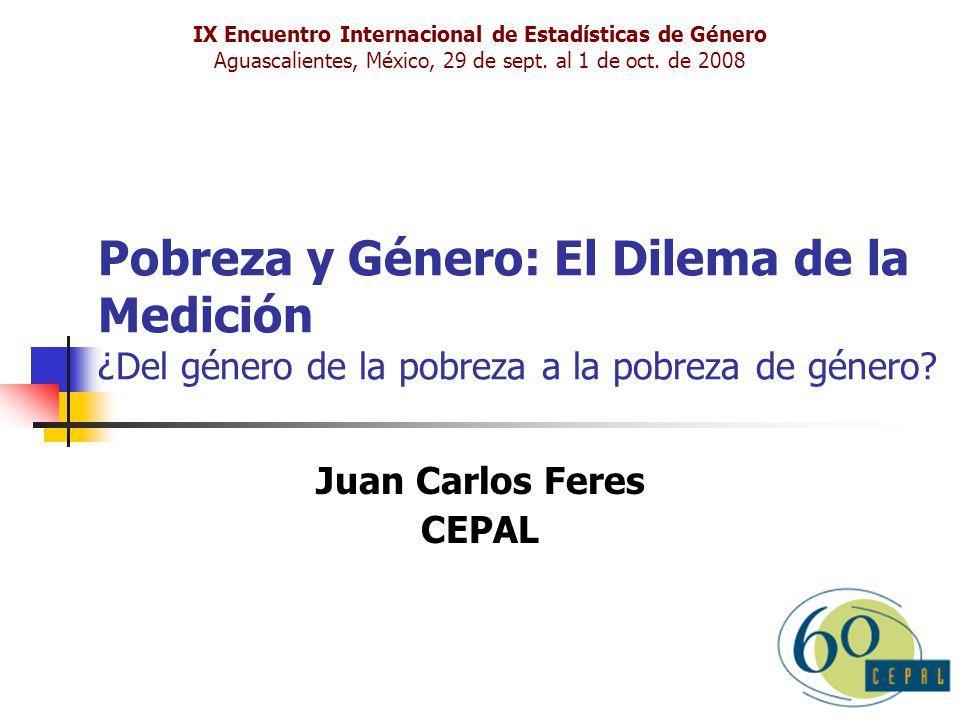 Pobreza y Género: El Dilema de la Medición ¿Del género de la pobreza a la pobreza de género? Juan Carlos Feres CEPAL IX Encuentro Internacional de Est