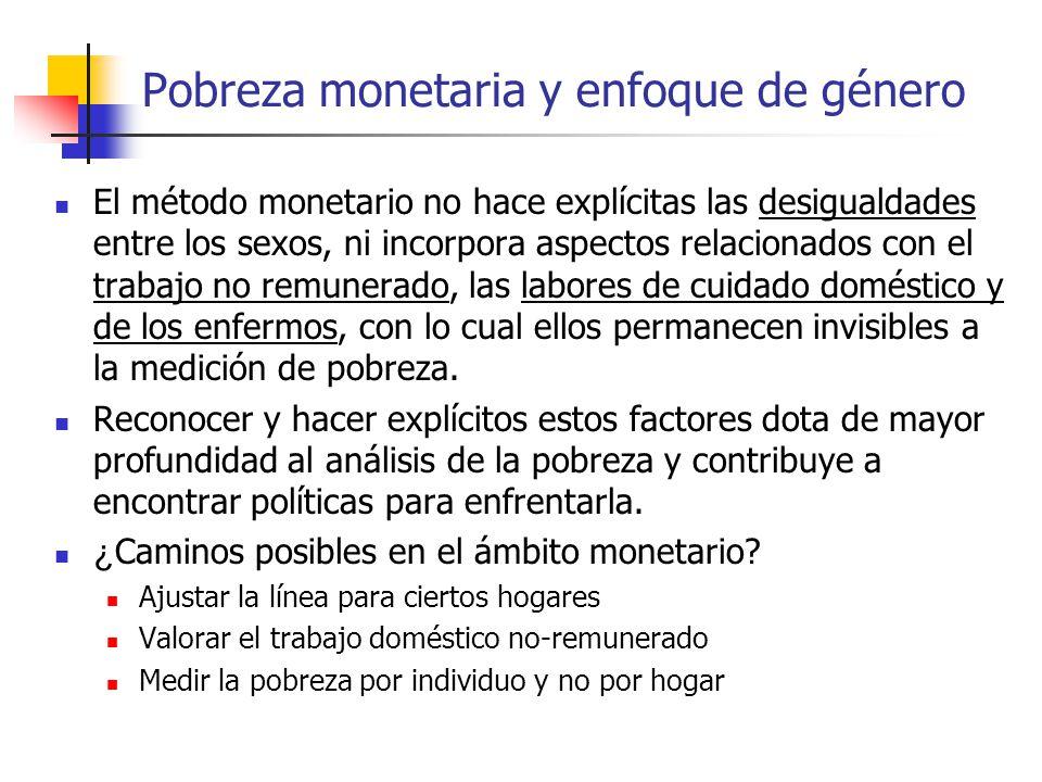 Pobreza monetaria y enfoque de género El método monetario no hace explícitas las desigualdades entre los sexos, ni incorpora aspectos relacionados con