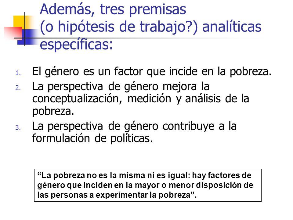 Además, tres premisas (o hipótesis de trabajo?) analíticas específicas: 1. El género es un factor que incide en la pobreza. 2. La perspectiva de géner