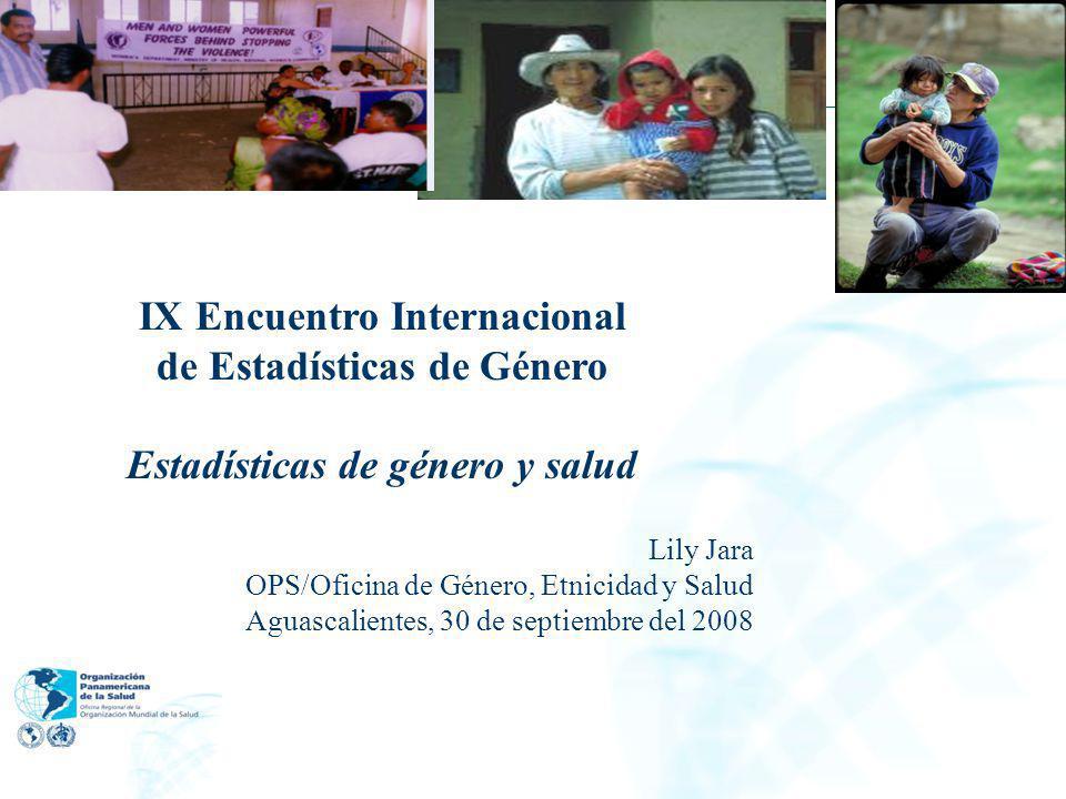 IX Encuentro Internacional de Estadísticas de Género Estadísticas de género y salud Lily Jara OPS/Oficina de Género, Etnicidad y Salud Aguascalientes,