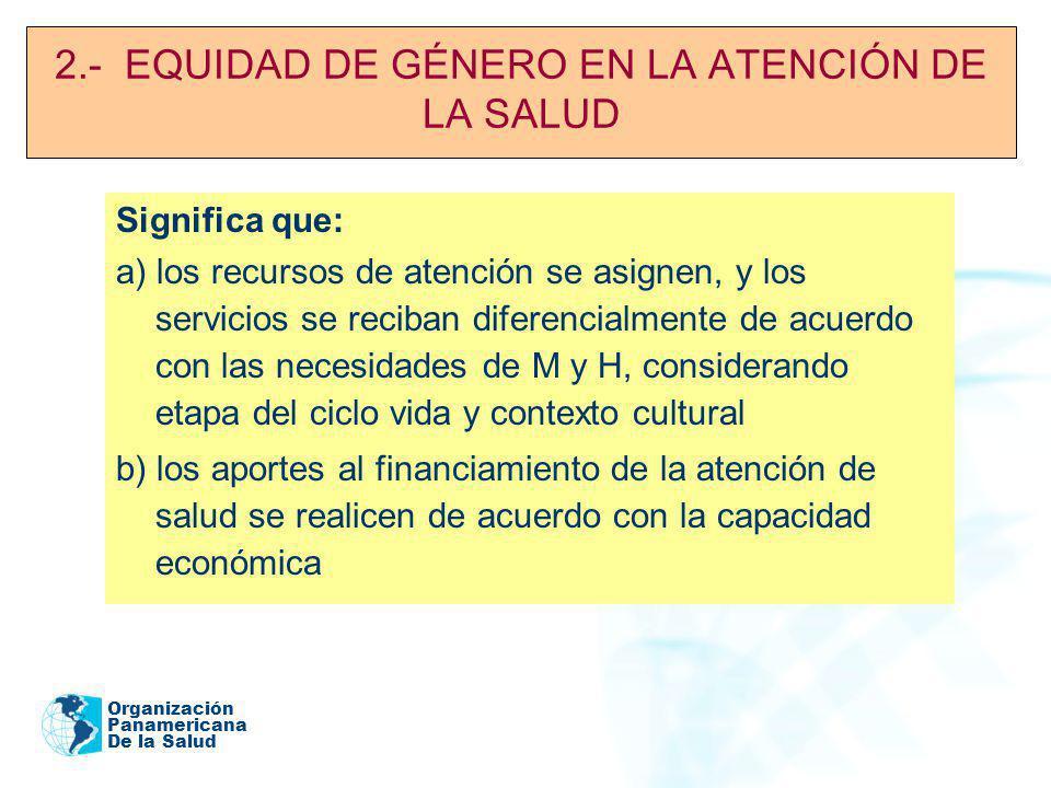 Organización Panamericana De la Salud 2.- EQUIDAD DE GÉNERO EN LA ATENCIÓN DE LA SALUD Significa que: a) los recursos de atención se asignen, y los se
