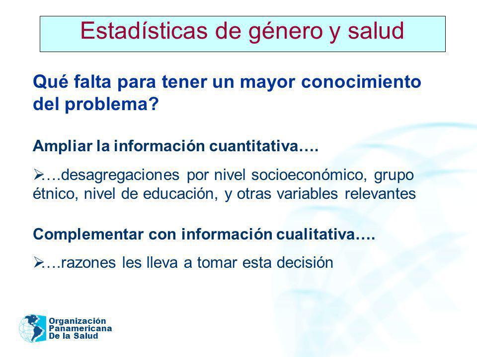 Organización Panamericana De la Salud 2005 Estadísticas de género y salud Qué falta para tener un mayor conocimiento del problema? Ampliar la informac