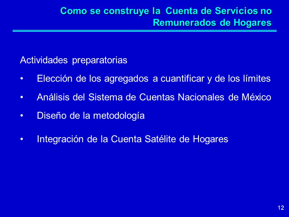 12 Como se construye la Cuenta de Servicios no Remunerados de Hogares Actividades preparatorias Elección de los agregados a cuantificar y de los límites Análisis del Sistema de Cuentas Nacionales de México Diseño de la metodología Integración de la Cuenta Satélite de Hogares