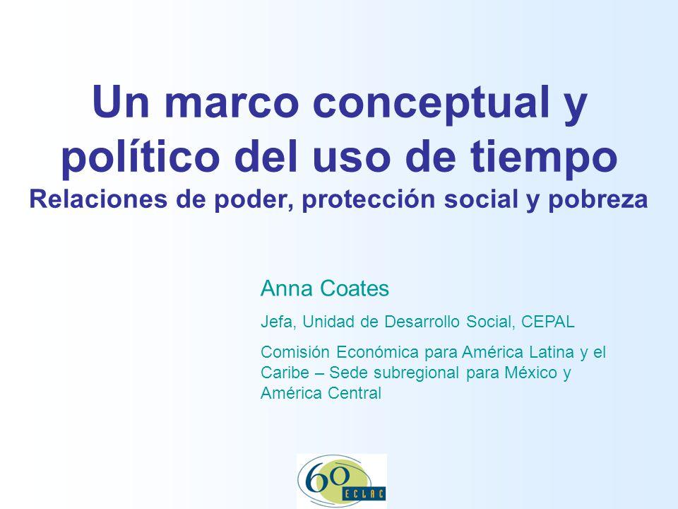 Un marco conceptual y político del uso de tiempo Relaciones de poder, protección social y pobreza Anna Coates Jefa, Unidad de Desarrollo Social, CEPAL Comisión Económica para América Latina y el Caribe – Sede subregional para México y América Central
