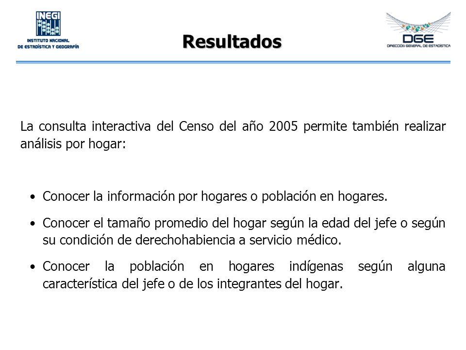 Resultados La consulta interactiva del Censo del año 2005 permite también realizar análisis por hogar: Conocer la información por hogares o población