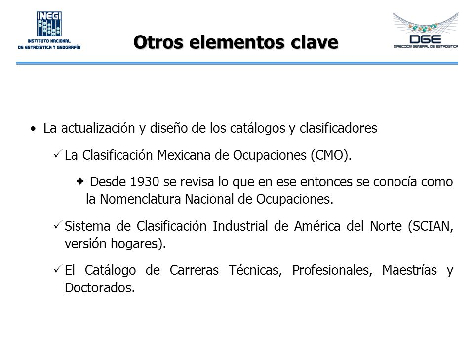 Otros elementos clave La actualización y diseño de los catálogos y clasificadores La Clasificación Mexicana de Ocupaciones (CMO). Desde 1930 se revisa