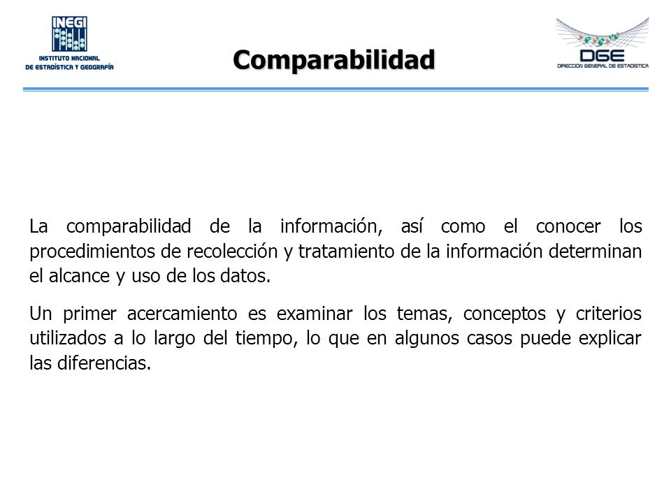 Comparabilidad La comparabilidad de la información, así como el conocer los procedimientos de recolección y tratamiento de la información determinan e