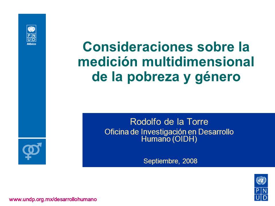 Consideraciones sobre la medición multidimensional de la pobreza y género www.undp.org.mx/desarrollohumano Rodolfo de la Torre Oficina de Investigació