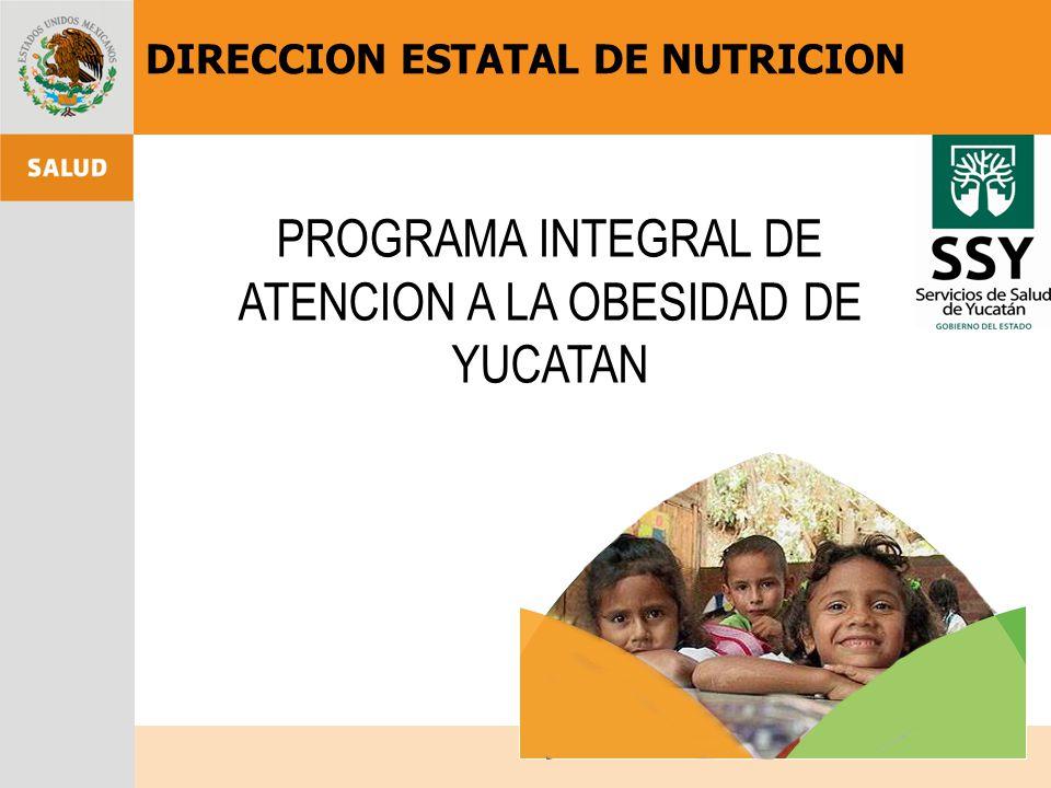 PROGRAMA INTEGRAL DE ATENCION A LA OBESIDAD DE YUCATAN DIRECCION ESTATAL DE NUTRICION