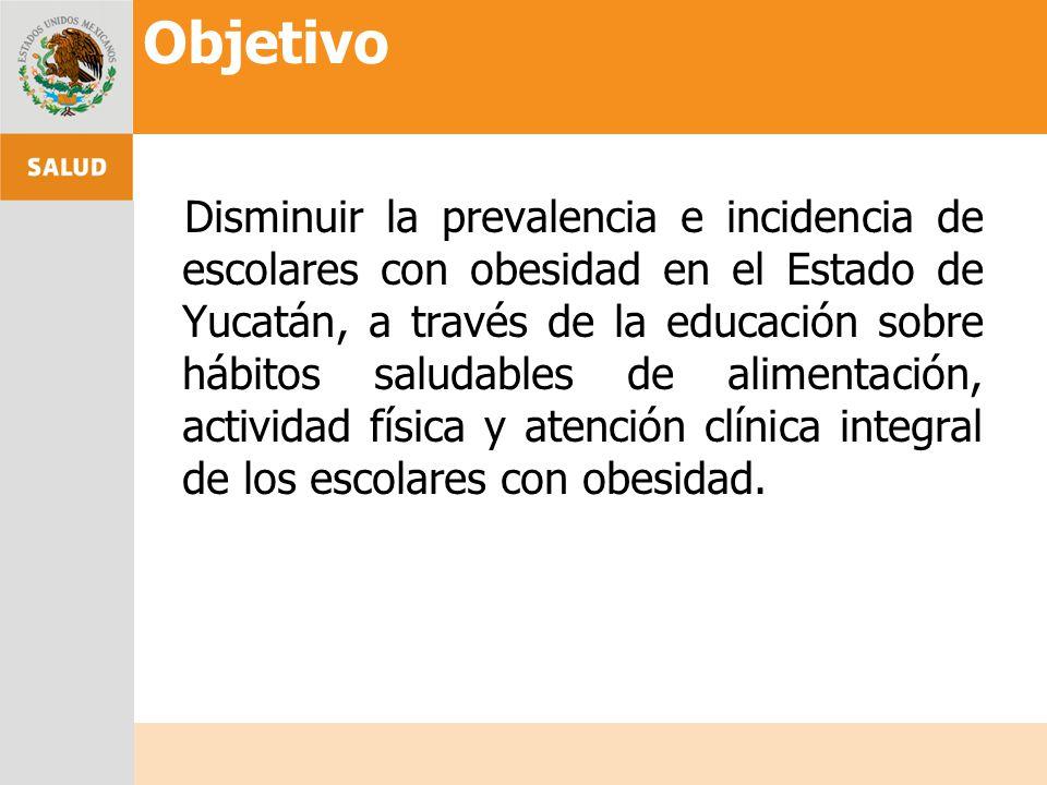 Objetivo Disminuir la prevalencia e incidencia de escolares con obesidad en el Estado de Yucatán, a través de la educación sobre hábitos saludables de