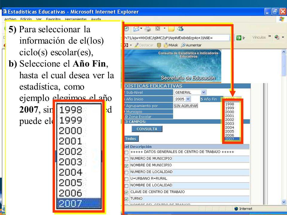 5) Para seleccionar la información de el(los) ciclo(s) escolar(es), b) Seleccione el Año Fin, hasta el cual desea ver la estadística, como ejemplo elegimos el año 2007, sin embargo usted puede elegir otro.