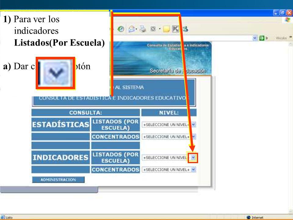 1) Para ver los indicadores Listados(Por Escuela) a) Dar clic en el botón 1) Para ver los indicadores Listados(Por Escuela) a) Dar clic en el botón
