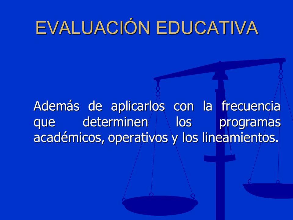 EVALUACIÓN EDUCATIVA Además de aplicarlos con la frecuencia que determinen los programas académicos, operativos y los lineamientos.