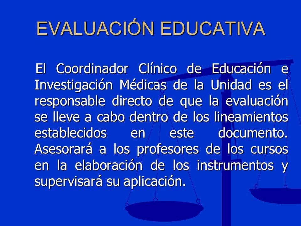 EVALUACIÓN EDUCATIVA El Coordinador Clínico de Educación e Investigación Médicas de la Unidad es el responsable directo de que la evaluación se lleve