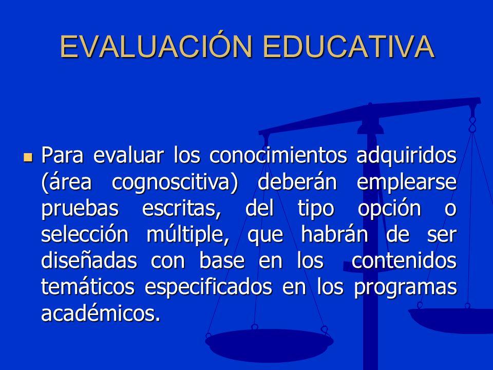 EVALUACIÓN EDUCATIVA Para evaluar los conocimientos adquiridos (área cognoscitiva) deberán emplearse pruebas escritas, del tipo opción o selección múl