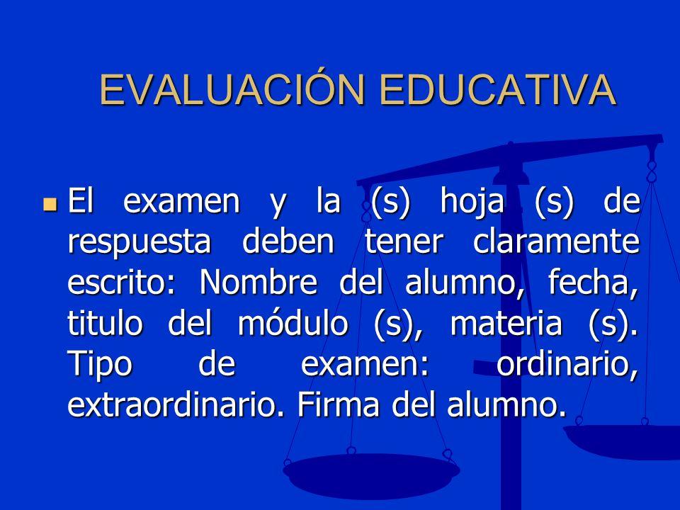 EVALUACIÓN EDUCATIVA El examen y la (s) hoja (s) de respuesta deben tener claramente escrito: Nombre del alumno, fecha, titulo del módulo (s), materia