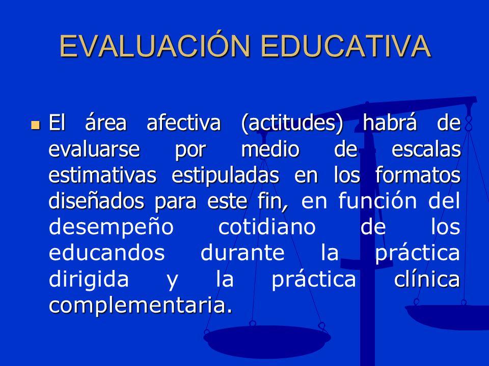 EVALUACIÓN EDUCATIVA El área afectiva (actitudes) habrá de evaluarse por medio de escalas estimativas estipuladas en los formatos diseñados para este