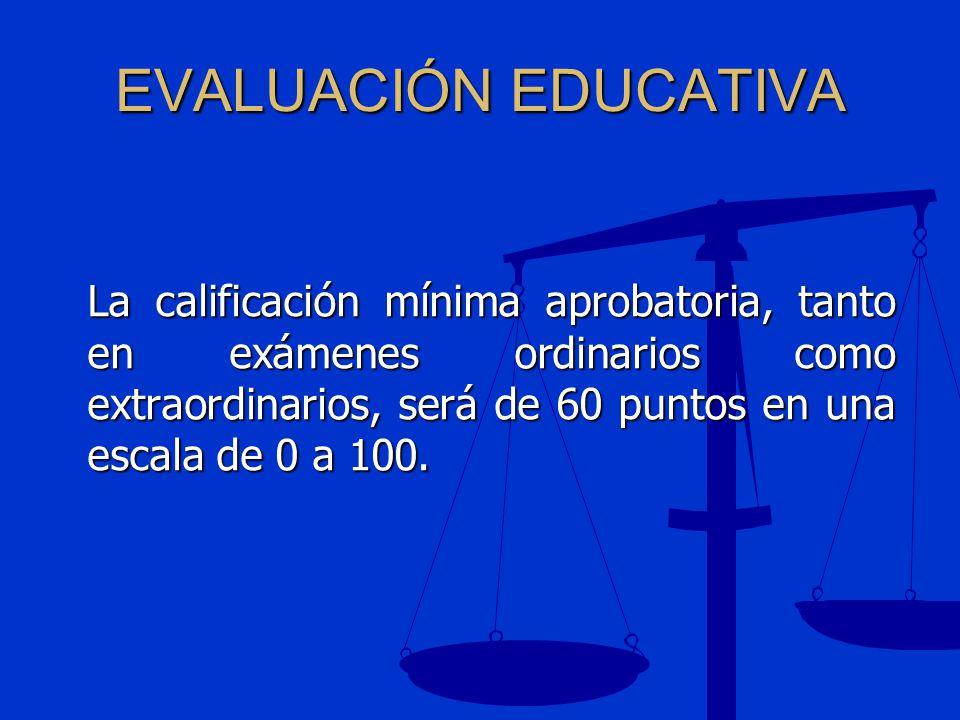 EVALUACIÓN EDUCATIVA La calificación mínima aprobatoria, tanto en exámenes ordinarios como extraordinarios, será de 60 puntos en una escala de 0 a 100