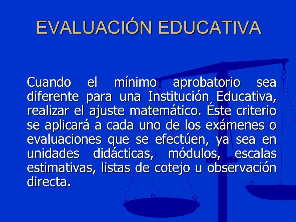 EVALUACIÓN EDUCATIVA Cuando el mínimo aprobatorio sea diferente para una Institución Educativa, realizar el ajuste matemático. Éste criterio se aplica