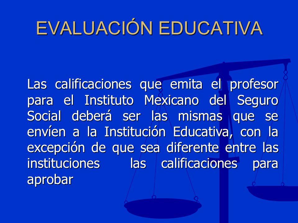 EVALUACIÓN EDUCATIVA Las calificaciones que emita el profesor para el Instituto Mexicano del Seguro Social deberá ser las mismas que se envíen a la In
