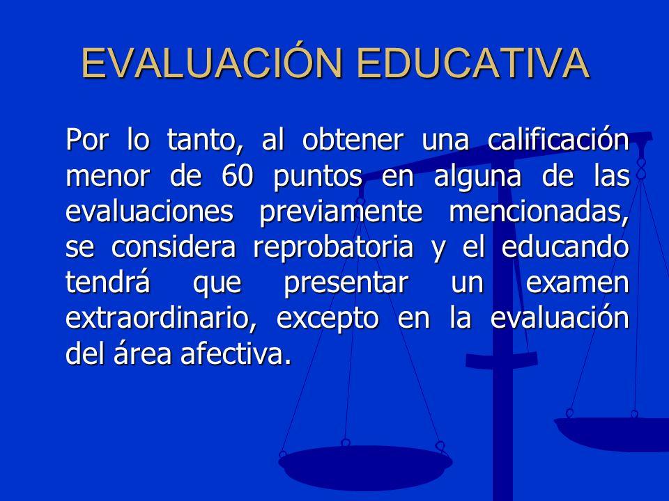 EVALUACIÓN EDUCATIVA Por lo tanto, al obtener una calificación menor de 60 puntos en alguna de las evaluaciones previamente mencionadas, se considera