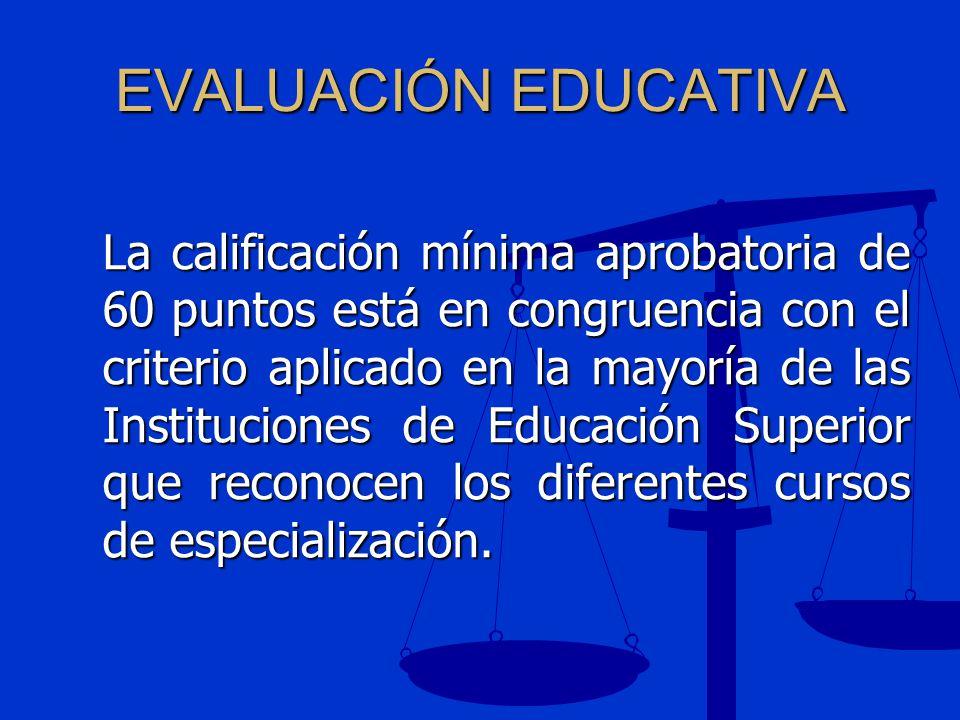 EVALUACIÓN EDUCATIVA La calificación mínima aprobatoria de 60 puntos está en congruencia con el criterio aplicado en la mayoría de las Instituciones d