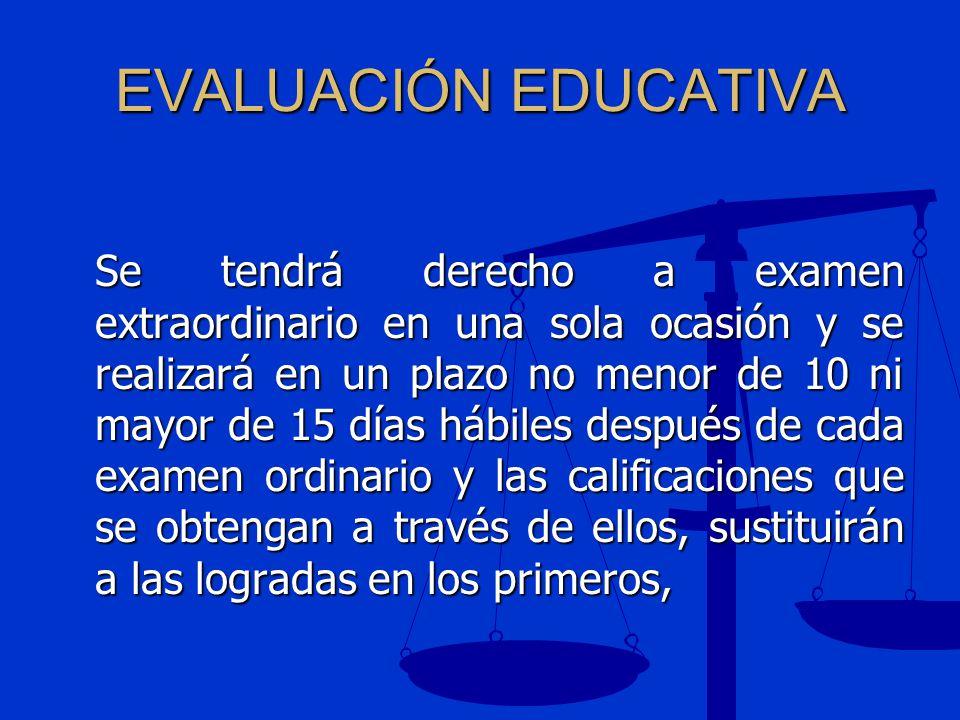 EVALUACIÓN EDUCATIVA Se tendrá derecho a examen extraordinario en una sola ocasión y se realizará en un plazo no menor de 10 ni mayor de 15 días hábil