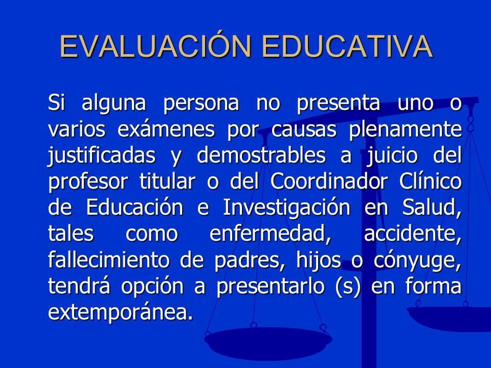 EVALUACIÓN EDUCATIVA Si alguna persona no presenta uno o varios exámenes por causas plenamente justificadas y demostrables a juicio del profesor titul