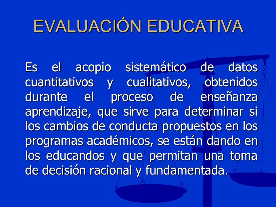EVALUACIÓN EDUCATIVA Es el acopio sistemático de datos cuantitativos y cualitativos, obtenidos durante el proceso de enseñanza aprendizaje, que sirve