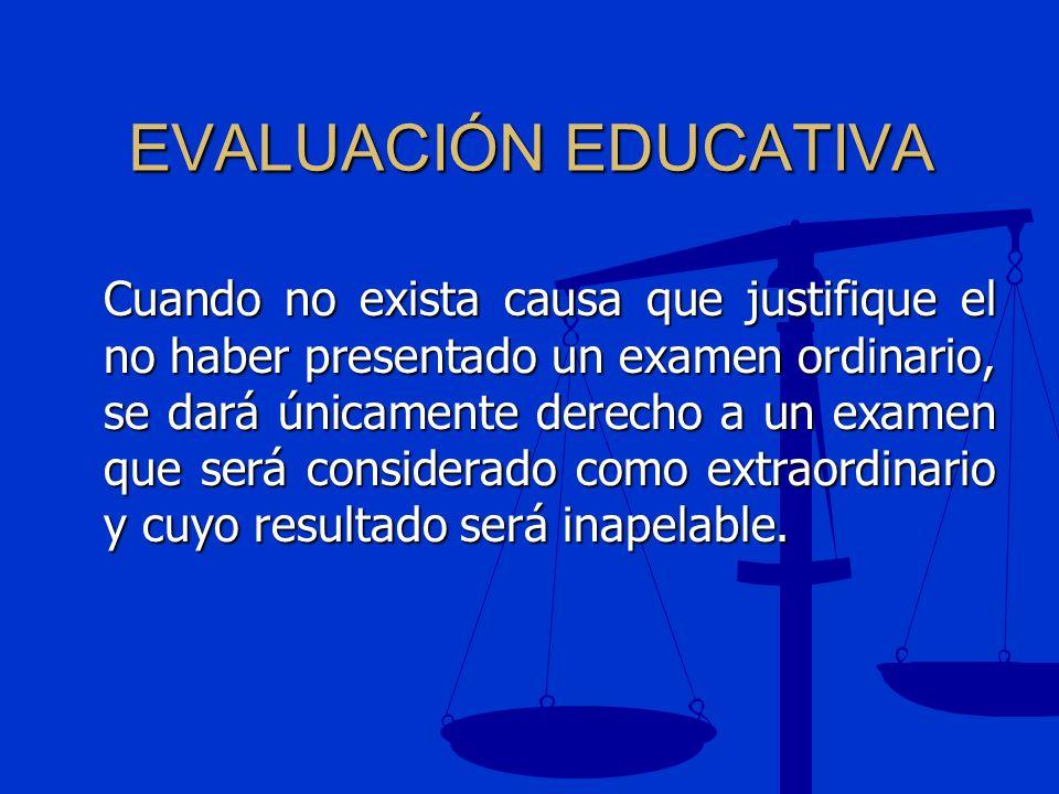 EVALUACIÓN EDUCATIVA Cuando no exista causa que justifique el no haber presentado un examen ordinario, se dará únicamente derecho a un examen que será