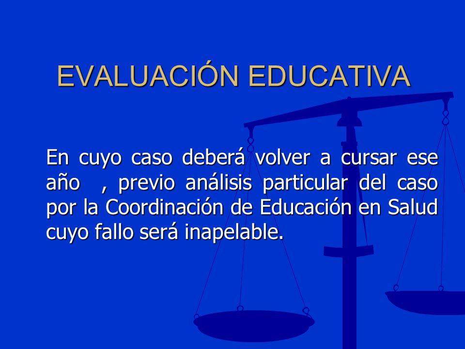 EVALUACIÓN EDUCATIVA En cuyo caso deberá volver a cursar ese año, previo análisis particular del caso por la Coordinación de Educación en Salud cuyo f
