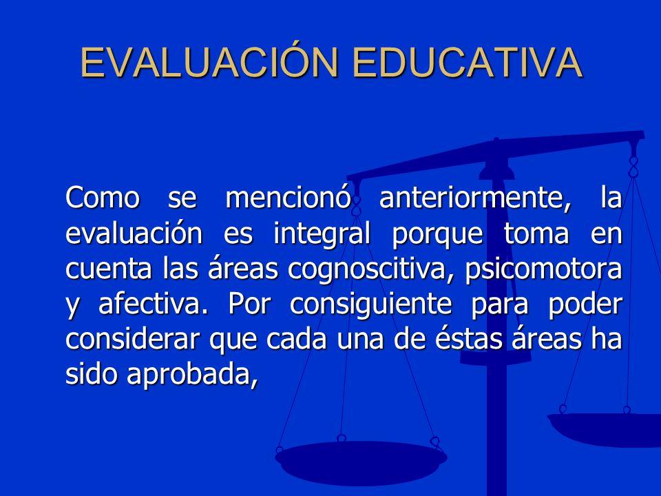 EVALUACIÓN EDUCATIVA Como se mencionó anteriormente, la evaluación es integral porque toma en cuenta las áreas cognoscitiva, psicomotora y afectiva. P
