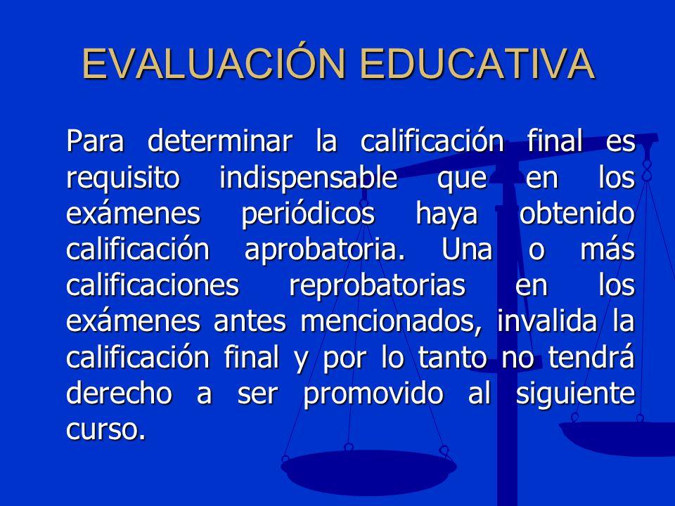 EVALUACIÓN EDUCATIVA Para determinar la calificación final es requisito indispensable que en los exámenes periódicos haya obtenido calificación aproba